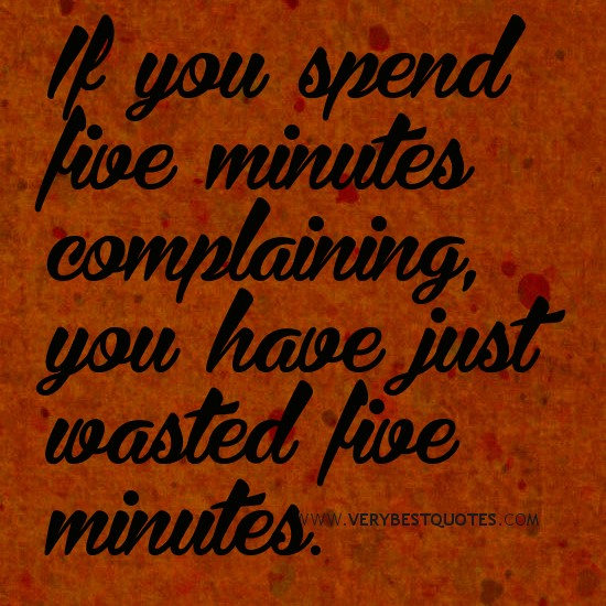 If You Spend Five Minutes Complaining You Have Just Wasted Five Minutes.
