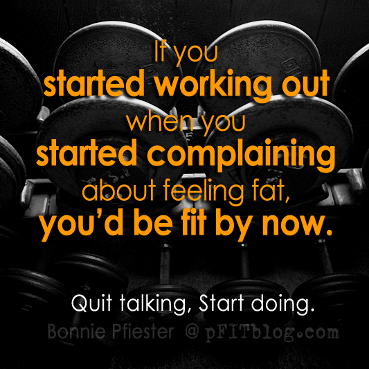 If You Started Working Out When You Started Complaining About Feeling Fat, You'd Be Fit By Now. Quit Talking, Start Doing.