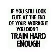 If You Still Look Cute At The End Of Your Workout You Didn't Train Hard Enough ~ Body Quotes