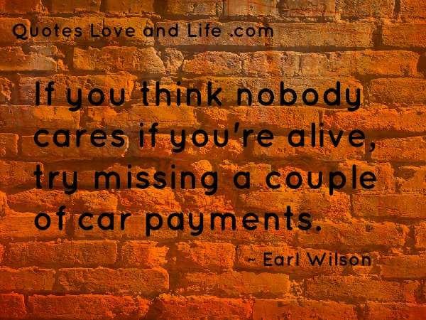 If You Think Nobody Cares If You're Alive, Try Missing A Couple Of Car Payments. - Earl Wilson