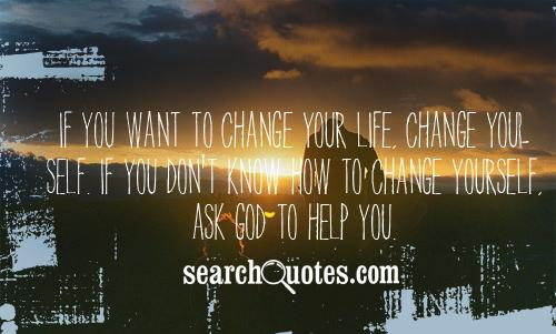 If You Want To Change Your Life. Change Your Self. If You Don't Know How To Change Yourself. Ask God To Help You.
