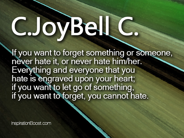 If You Want To Forget Something Or Someone, Never Hate It, Or Never Hate Him,her…. - C. Joy Bell C. ~ Change Quotes