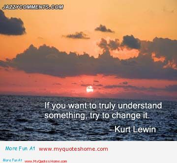 If You Want To Truly Understand Something, Try To Change It. - Kurt Lewin