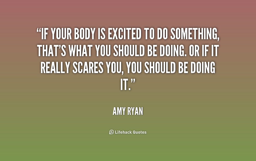 """ If Your Body Is Excited To Do Something, That's What You Should Be Doing. Or If It Really Scares You, You Should Be Doing It "" - Amy Ryan"