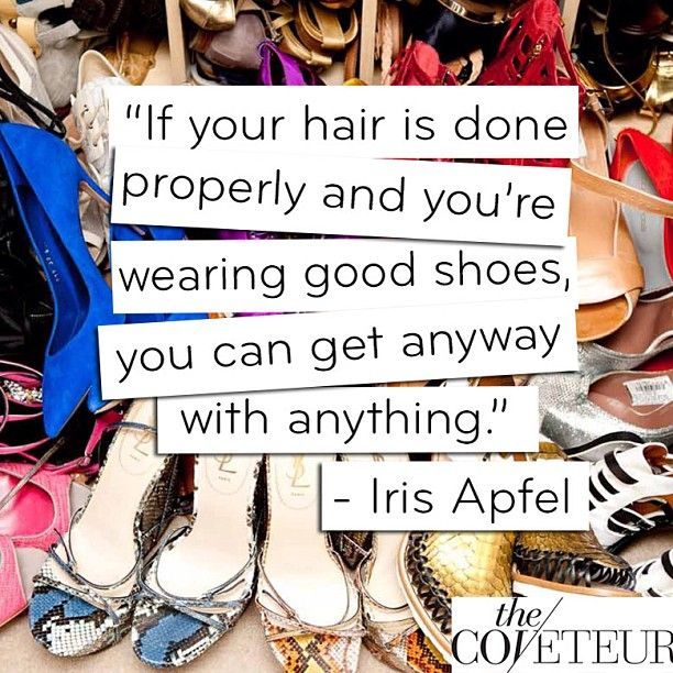 """"""" If Your Hair Is Done Properly And You're Wearing Good Shoes, You Can Get Anyway With Anything """" - Iris Apfel ~ Clothing Quotes"""