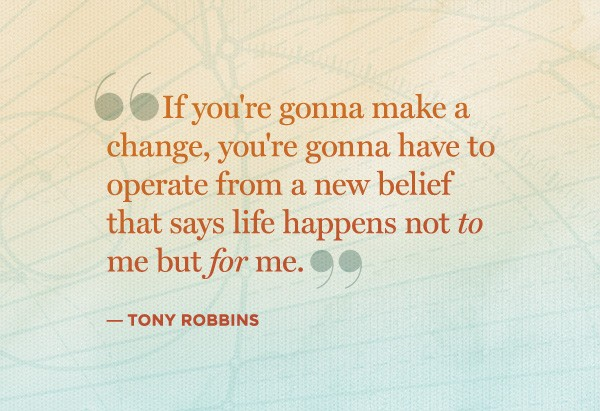 """"""" If You're Gonna Make A Change, You're Gonna Have To Operate From A New Belief That Says Life Happens Not To Me But For Me. """" - Tony Robbins"""