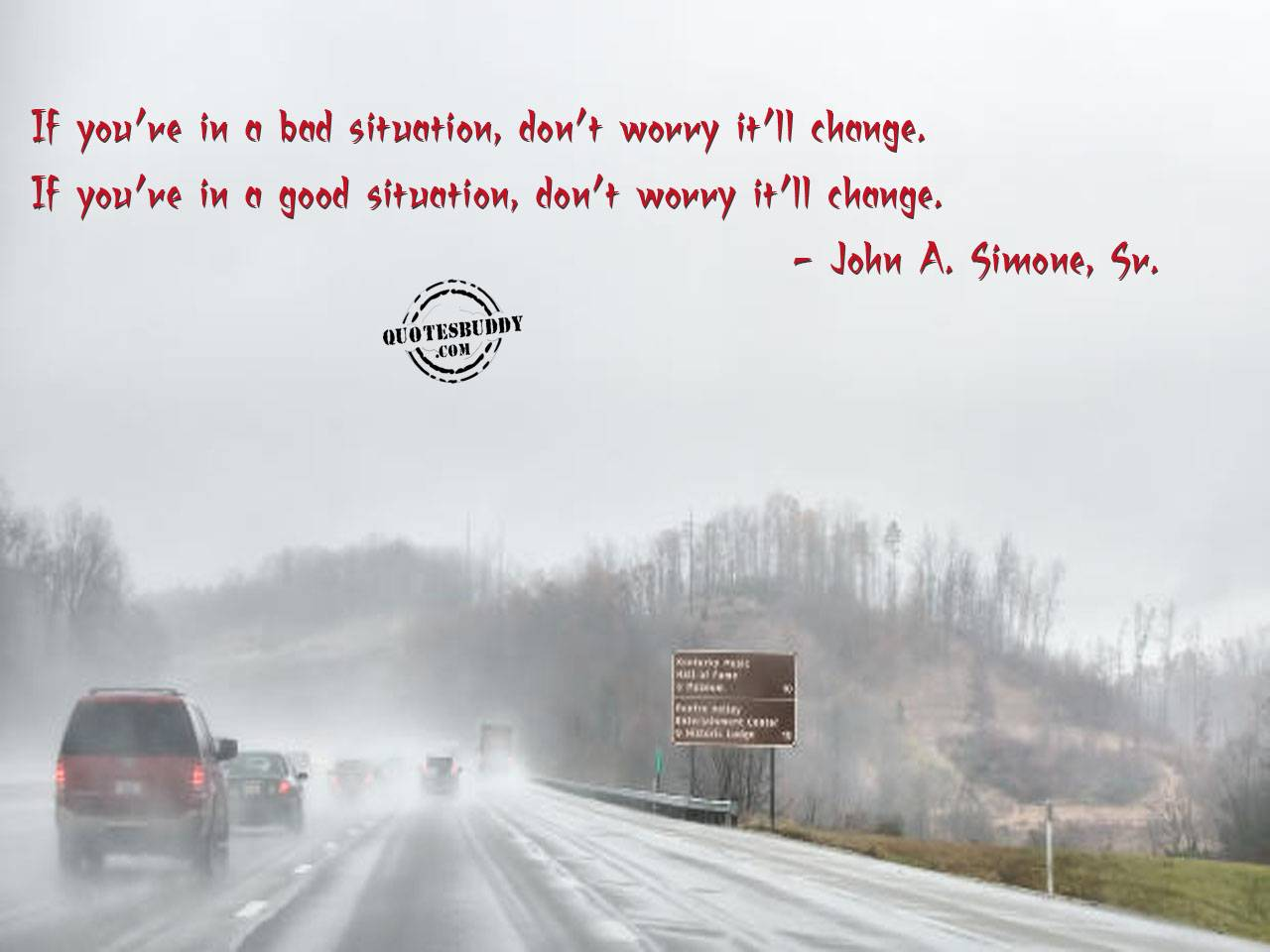 If You're In A Bad Situation, Don't Worry It'll Change. If You're In A Good Situation, Don't Worry It'll Change. - John A. Simone Sr.