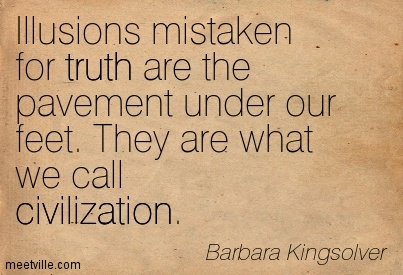 Illusions Mistaken For Truth Are The Pavement Under Our Feet. They Are What We Call Civilization. - Barbara Kingsolver
