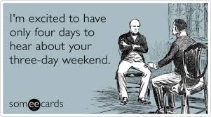 I'm Excited To Have Only Four Days To Hear About Your Three-Day Weekend.  - Boss Day Quotes