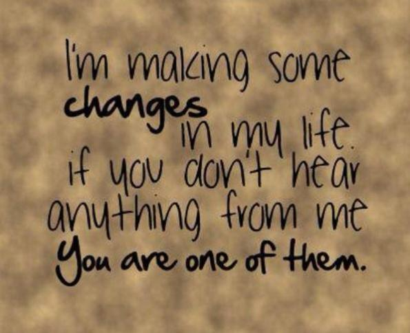 I'm Making Same Changes In My Life If You Don't Hear Anything From Me You Are One Of Them.