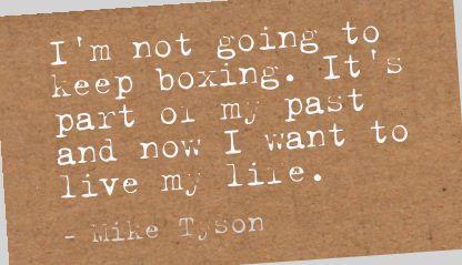 I'm Not Going To Keep Boxing. It's Part On My Past And Now I Want To Live My Life. - Mike Tyson ~ Boxing Quotes