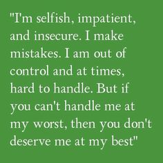 """I'm Selfish, Impatient, And Insecure. I Make Mistakes. I Am Out Of Control And At Times, Hard To Handle. But If You Can't Handle Me At My Worst, Then You Don't Deserve Me At My Best"""