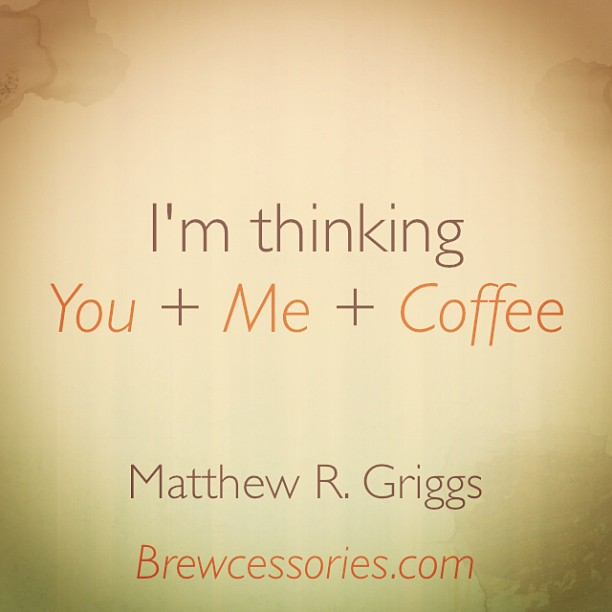 I'm Thinking. You+ ME+ Coffee. - Matthew R. Griggs