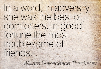 In A Word, In Adversity She Was The Best Of Comforters, In Good Fortune The Most Troublesome Of Friends. - William Makepeace Thackeray