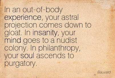 In An Out-Of Body Experience, Your Astral Projection Comes Down To Gloat. In Insanity, Your Mind Goes To A Nudist Colony, In Philanthropy, Your Soul Ascends To Purgatory. - Bauvard
