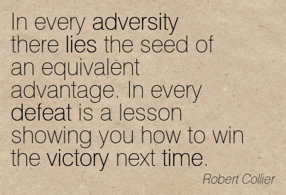 In Every Adversity There Lies The Seed Of An Equivalent Advantage. In Every Defeat Is A Lesson Showing You How To Win The Victory Next Time.  - Robert Collier