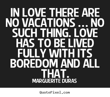 In Love There Are No Vacations, No Such Thing. Love Has To Be Lived Fully With Its Boredom And All That. - Marguerite Duras