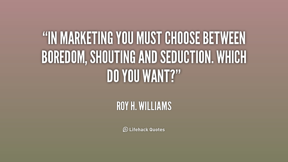 """"""" In Marketing You Must Choose Between Boredom, Shouting And Seduction,  Which Do You Want. - Roy H. Williams"""
