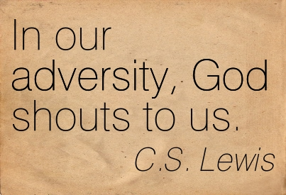 In Our Adversity, God Shouts To Us. - C.S. Lewis