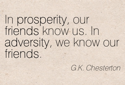 In Prosperity, Our Friends Know Us. In Adversity, We Know Our Friends. - G.K. Chesterton
