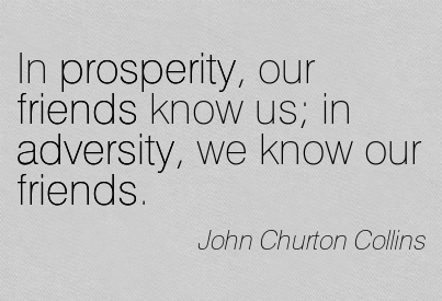In Prosperity Our Friends Know Us In Adversity We Know Our Friends. - John  Churton Collins