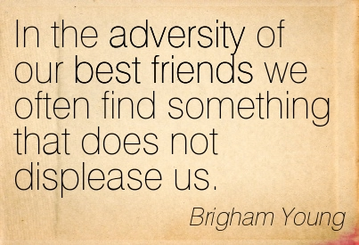 In The Adversity Of Our Best Friends We Often Find Something That Does Not Displease Us. - Brigham Young