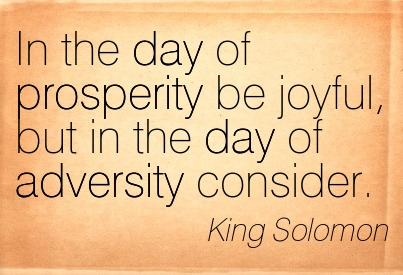In The Day Of Prosperity Be Joyful, But In The Day Of Adversity Consider. - King Solomon