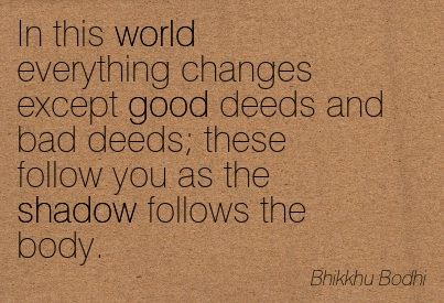 In This World Everything Changes Except Good Deeds And Bad Deeds, These Follow You As The Shadow Follows The Body. - Bhikkhu Bodhi