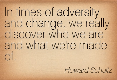 In Times Of Adversity And Change, We Really Discover Who We Are And What We're Made Of. - Howard Schultz
