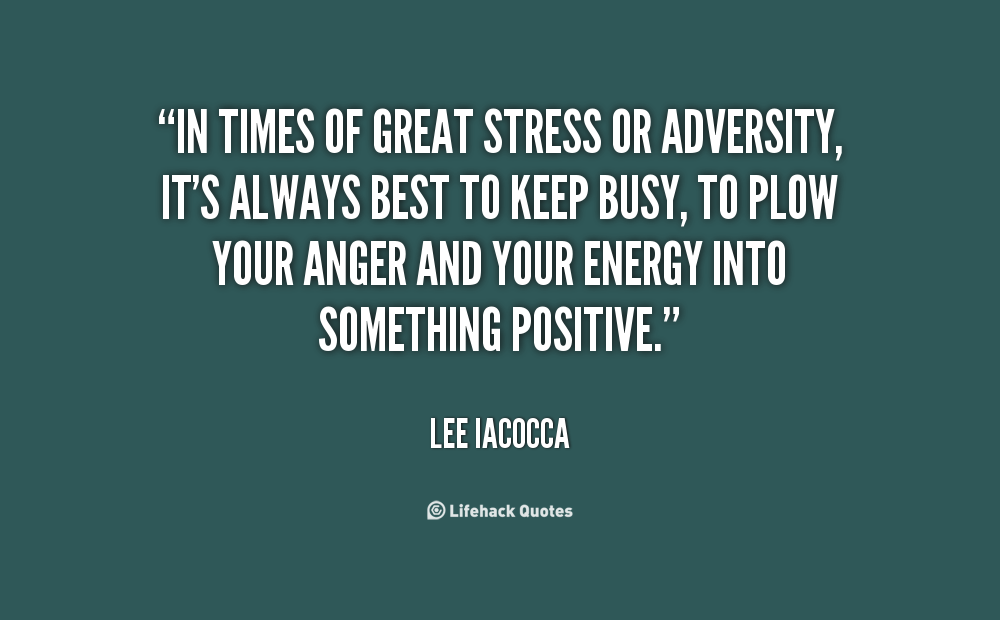 """"""" In Times Of Great Stress Or Adversity, It's Always Best To Keep Busy, To Plow Your Anger And Your Energy Into Sometime Positive """" - Lee Iocacca"""