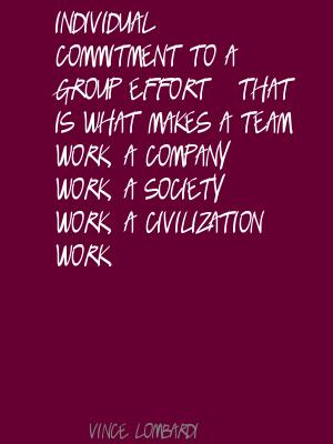 Individual Commitment To A Group Effort- That Is What Makes A Team Work, A Company Work, A Society Work, A Civilization Work. - Vince Lombardi