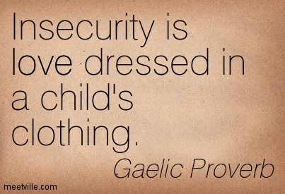 Insecurity Is Love Dressed In A Child's Clothing. - Gaelic Proverb