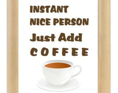 Instant Nice Person Just Add Coffee