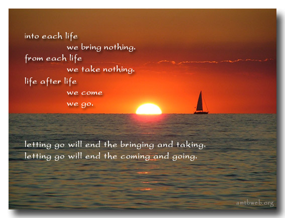 Into Each Life We Bring Nothing. From Each Life We Take Nothing. Life After Life We Come We Go. Letting Go Will End The Bringing And Taking, Letting Go Will End The Coming And Going. ~ Buddhism Quotes