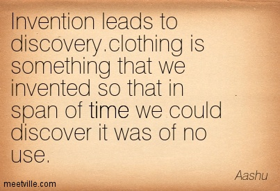 Invention Leads To Discovery. Clothing Is Something That We Invented So That In Span Of Time We Could Discover It Was Of No Use. - Aashu