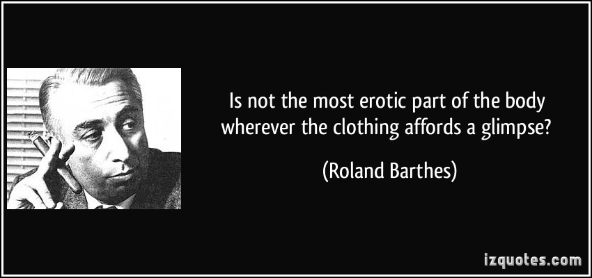 Is Not The Most Erotic Part Of The Body Wherever The Clothing Affords A Glimpse. - Roland Barthes