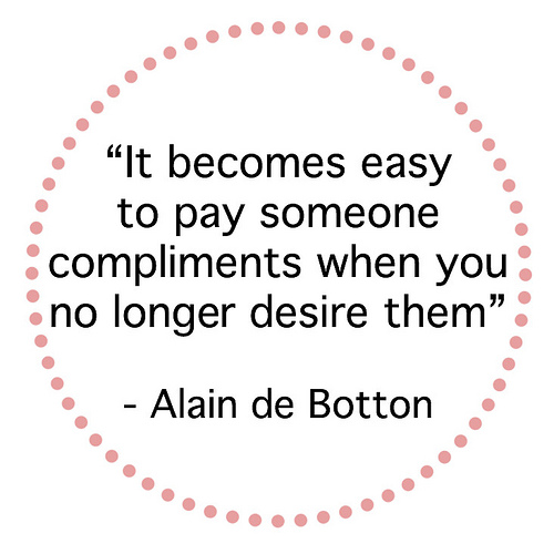 """It Becomes Easy To Pay Someone Compliments When You No Longer Desire Them"""