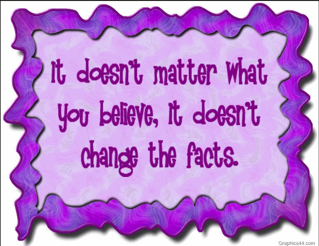 It Doesn't Matter What You Believe, It Doesn't Change The Facts.