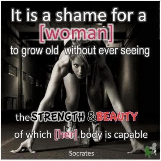 It Is A Shame For A Woman To Grow Old Without Ever Seeing The Strength & Beauty Of Which Her Body Is Capable. - Socrates