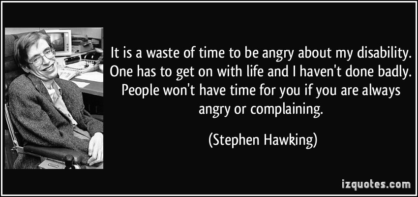 It Is A Waste Of Time To Be Angry About My Disability. One Has To Get On With Life And I Haven't Done Badly. People Won't Have Time For You If You Are Always Angry Or Complaining. -  Stephen Hawking