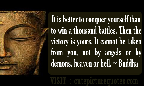 It Is Better To Conquer Yourself Than Win A Thousand Battles. Then The Victory Is Yours. It Cannot Be Taken From You, Not By Angels Or By Demons, Heaven Or Hell  - Buddha