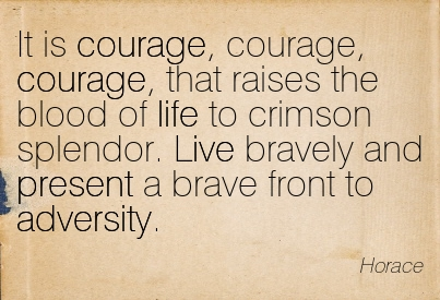 It Is Courage, Courage, Courage, That Raises The Blood Of Life To Crimson Splendor. Live Bravely And Present A Brave Front To Adversity. - Horace