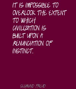 It Is Impossible To Overlook The Extent To Which Civilization Is Built Upon A Renunciation Of Instinct. - Sigmund Freud