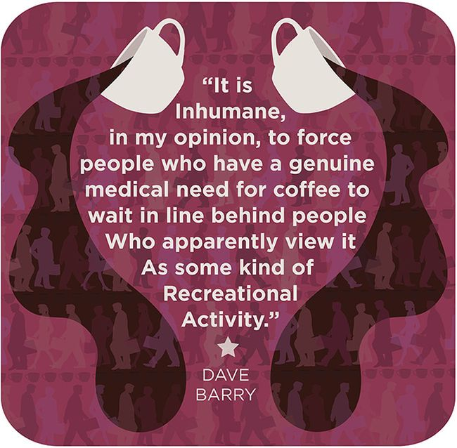 """ It Is Inhumane, In My Opinion, To Force People Who Have A Genuine Medical Need For Coffee To Wait In Line Behind People Who Apparently View It As Some Kind Of Recreational Activity "" - Dave Barry"