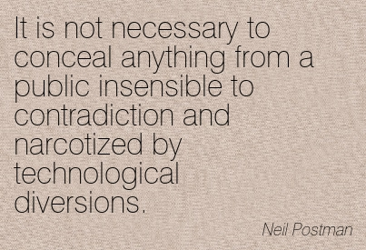 It Is Not Necessary To Conceal Anything From A Public Insensible To Contradiction And Narcotized By Technological Diversions. - Neil Postman ~ Censorship Quotes