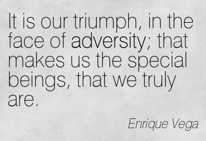 It Is Our Triumph, In The Face Of Adversity; That Makes Us The Special Beings, That We Truly Are. - Enrique Vega