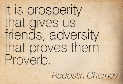 It Is Prosperity That Gives Us Friends, Adversity That Proves Them Proverb. - Radostin Chernev