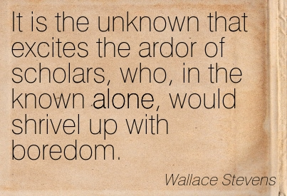 It Is The Unknown That Excites The Ardor Of Scholars, Who, In The Known Alone, Would Shrivel Up With Boredom. -  Wallace Stevens