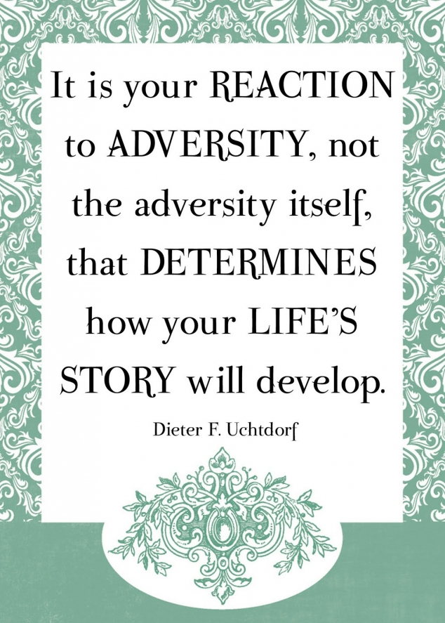 """ It Is Your Reaction To Adversity, Not The Adversity Itself, That Determines How Your Life's Story Will Develop "" - Dieter F. Uchtdorf"