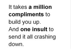 It Takes a Million Compliments To Build You Up. And One Insult To Send It All Crashing Down
